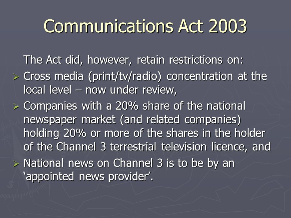 Communications Act 2003 The Act did, however, retain restrictions on: Cross media (print/tv/radio) concentration at the local level – now under review, Cross media (print/tv/radio) concentration at the local level – now under review, Companies with a 20% share of the national newspaper market (and related companies) holding 20% or more of the shares in the holder of the Channel 3 terrestrial television licence, and Companies with a 20% share of the national newspaper market (and related companies) holding 20% or more of the shares in the holder of the Channel 3 terrestrial television licence, and National news on Channel 3 is to be by an appointed news provider.