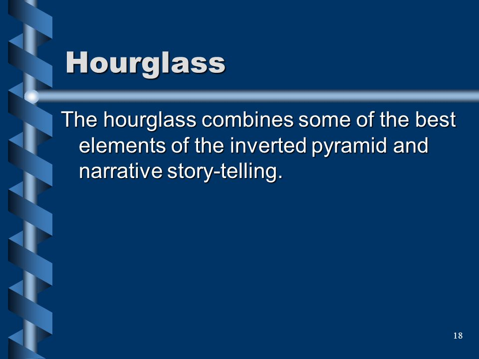 18 Hourglass The hourglass combines some of the best elements of the inverted pyramid and narrative story-telling.