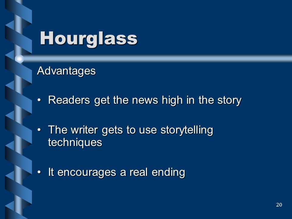 20 Hourglass Advantages Readers get the news high in the story The writer gets to use storytelling techniques It encourages a real ending