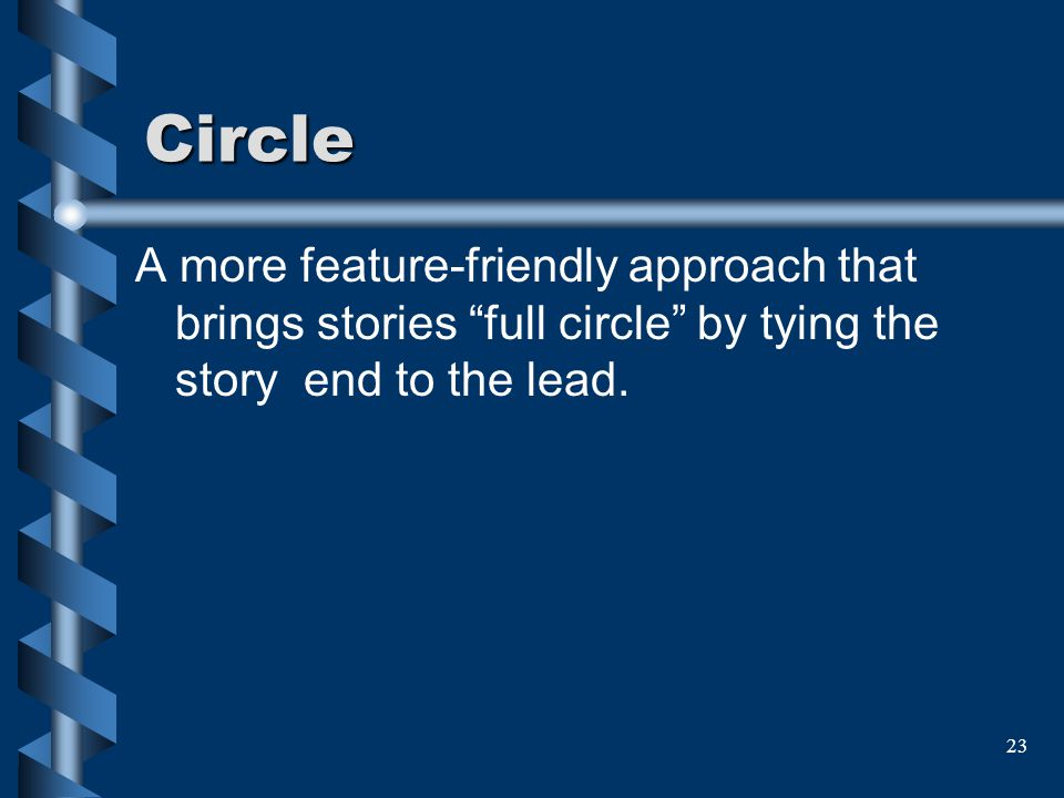 23 Circle A more feature-friendly approach that brings stories full circle by tying the story end to the lead.
