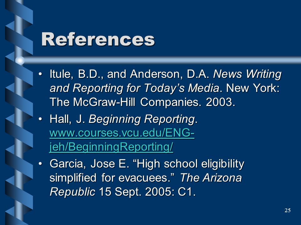 25 References Itule, B.D., and Anderson, D.A. News Writing and Reporting for Todays Media. New York: The McGraw-Hill Companies. 2003.Itule, B.D., and