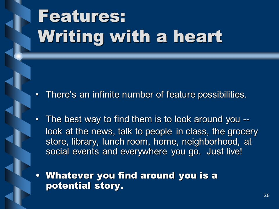 26 Features: Writing with a heart Theres an infinite number of feature possibilities. The best way to find them is to look around you -- look at the n