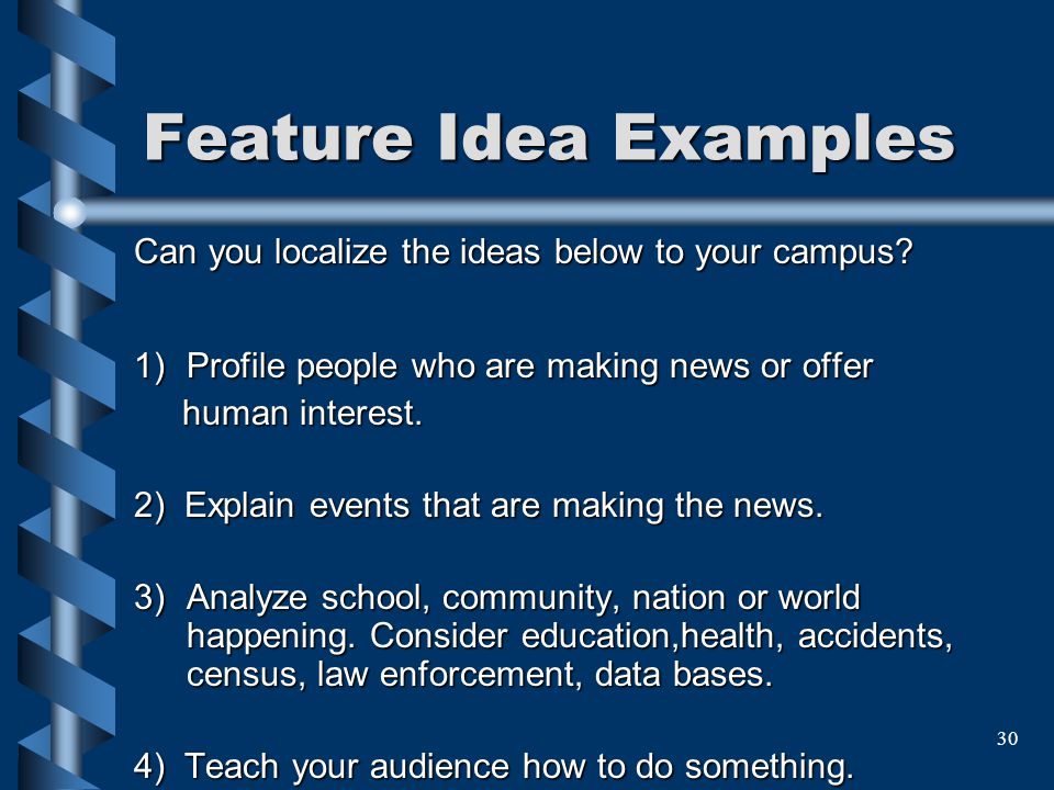 30 Feature Idea Examples Can you localize the ideas below to your campus? 1)Profile people who are making news or offer human interest. 2) Explain eve