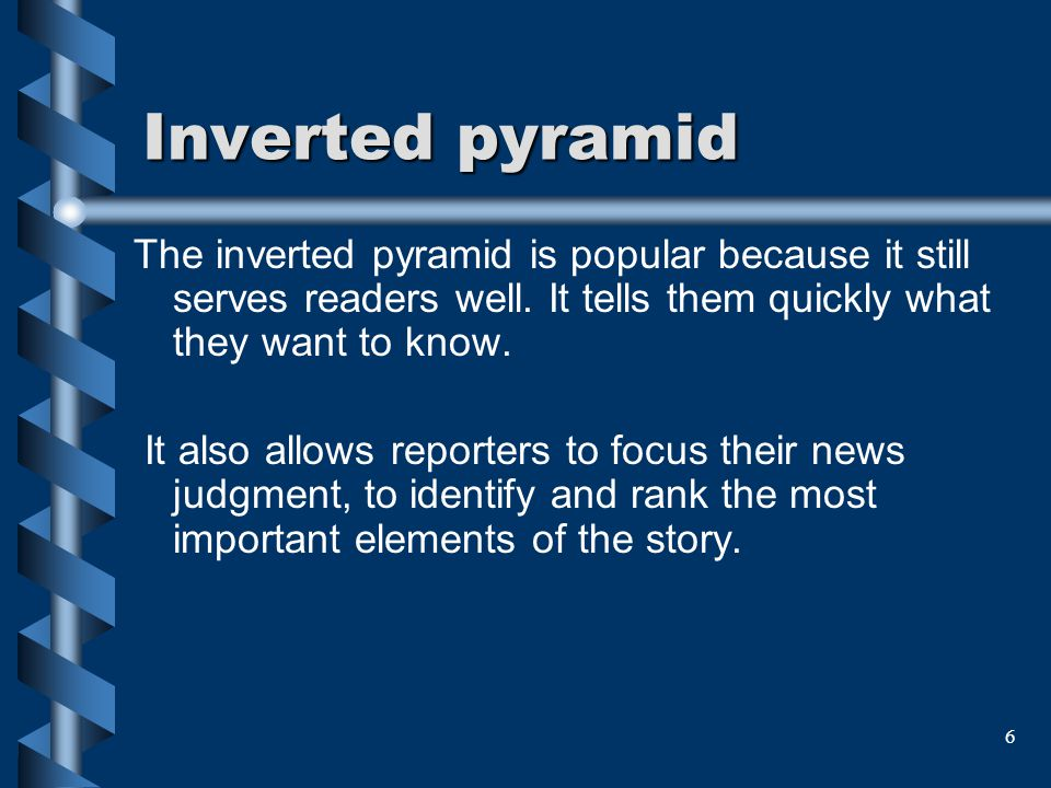 6 Inverted pyramid The inverted pyramid is popular because it still serves readers well. It tells them quickly what they want to know. It also allows