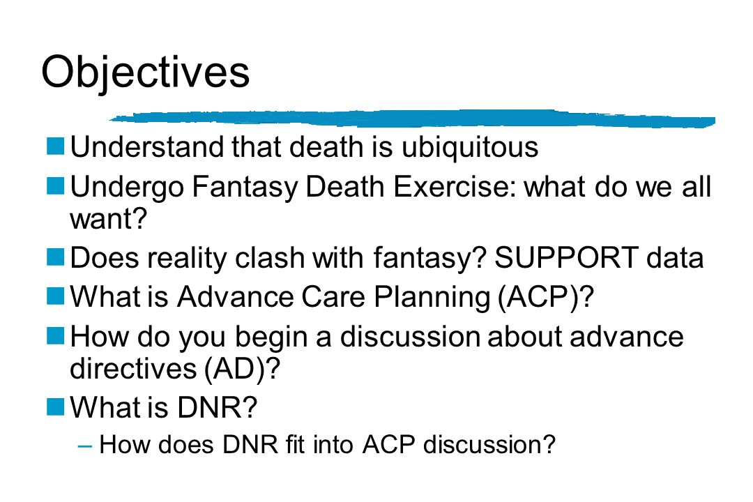 Objectives nUnderstand that death is ubiquitous nUndergo Fantasy Death Exercise: what do we all want.