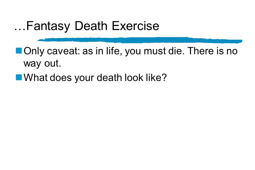 Fantasy Death Exercise… nConsider for a moment the most wonderful death you can imagine for yourself.