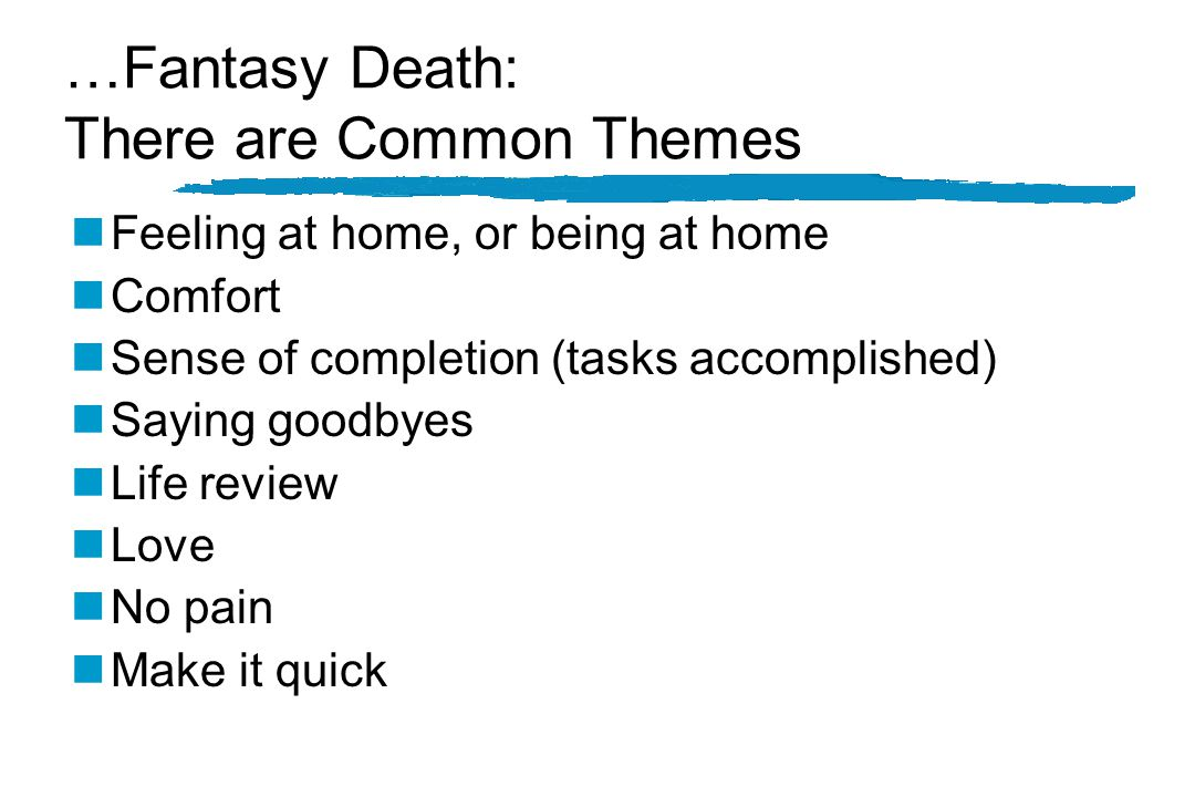…Fantasy Death: There are Common Themes nFeeling at home, or being at home nComfort nSense of completion (tasks accomplished) nSaying goodbyes nLife review nLove nNo pain nMake it quick
