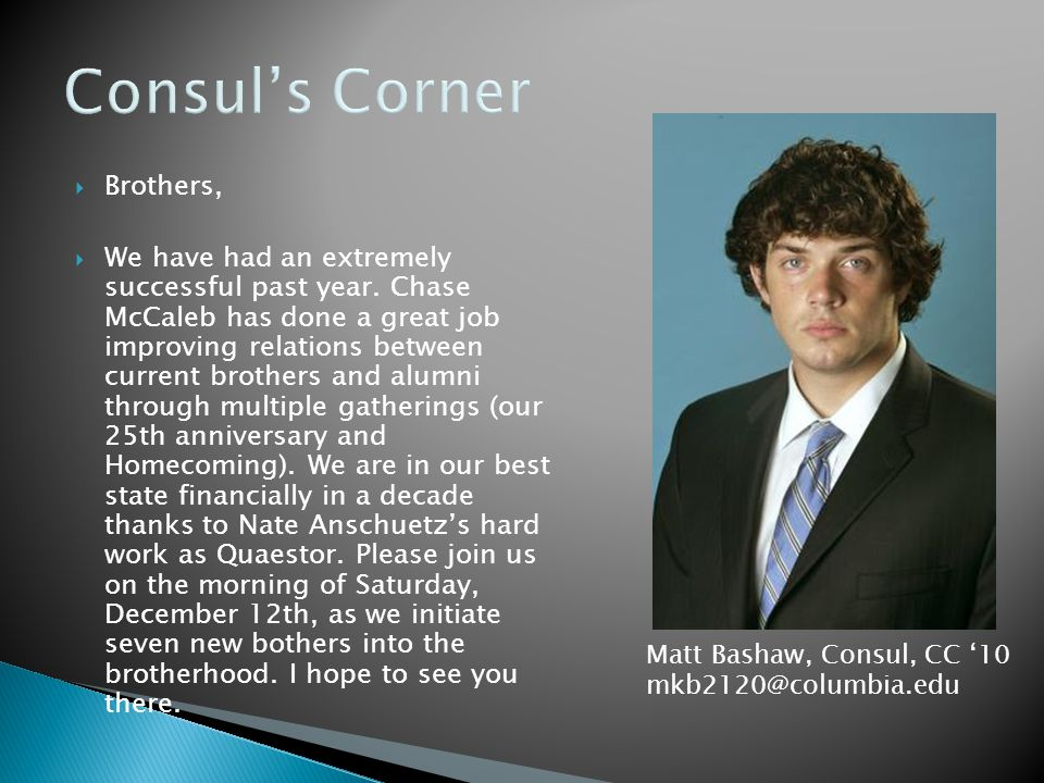 Consuls Corner Brothers, We have had an extremely successful past year. Chase McCaleb has done a great job improving relations between current brother