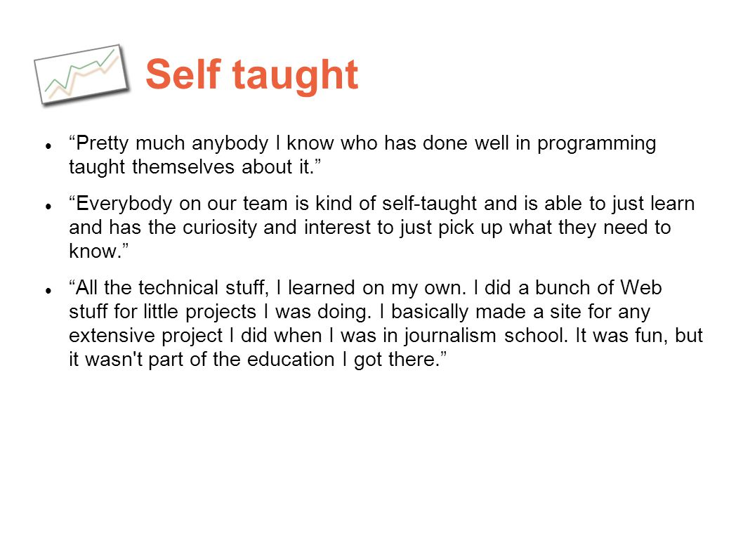Self taught Pretty much anybody I know who has done well in programming taught themselves about it. Everybody on our team is kind of self-taught and i
