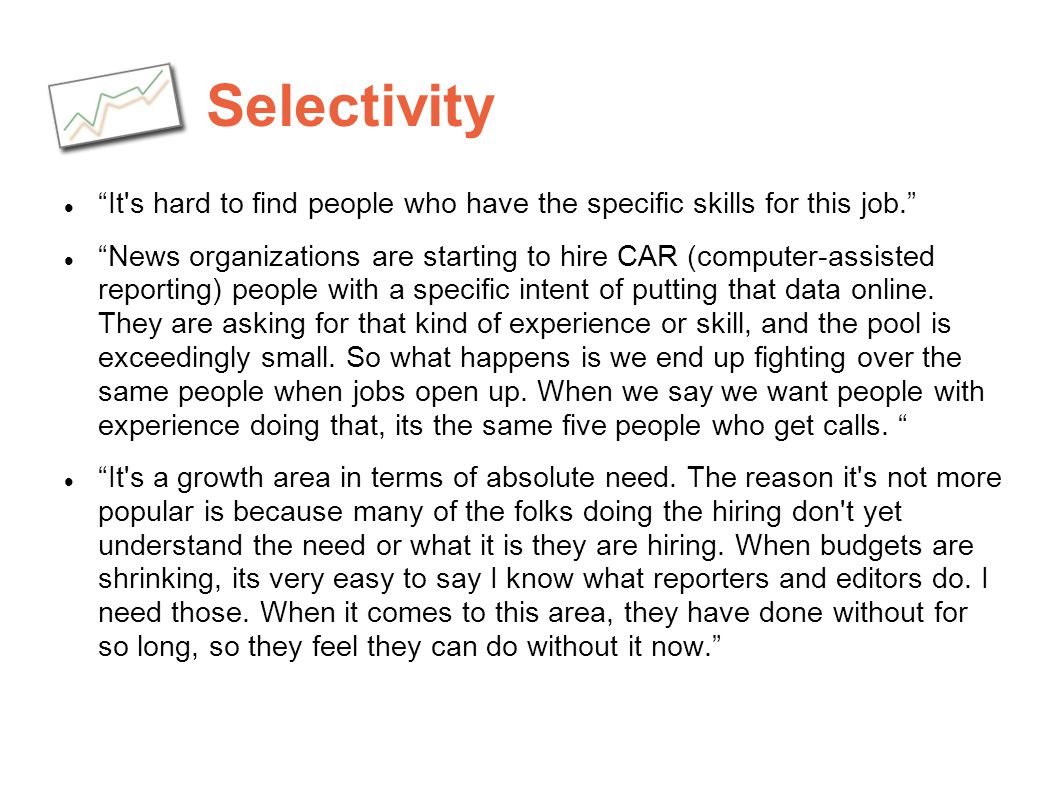 Selectivity It's hard to find people who have the specific skills for this job. News organizations are starting to hire CAR (computer-assisted reporti