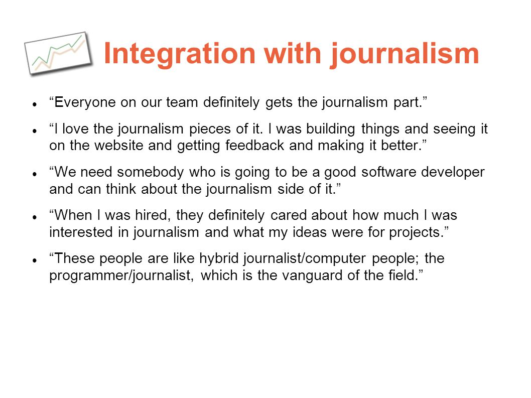 Integration with journalism Everyone on our team definitely gets the journalism part. I love the journalism pieces of it. I was building things and se