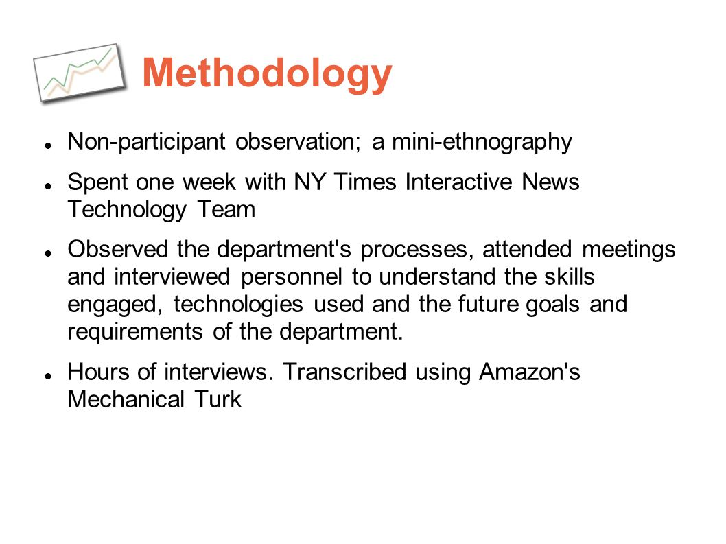 Methodology Non-participant observation; a mini-ethnography Spent one week with NY Times Interactive News Technology Team Observed the department's pr