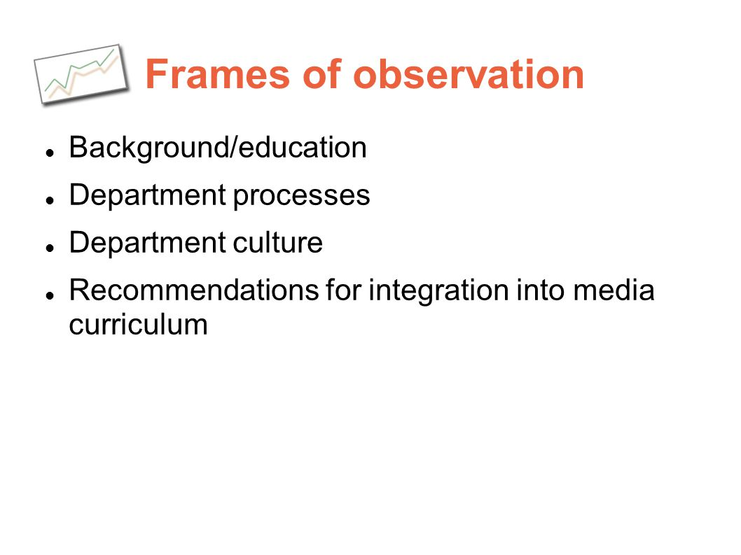 Frames of observation Background/education Department processes Department culture Recommendations for integration into media curriculum