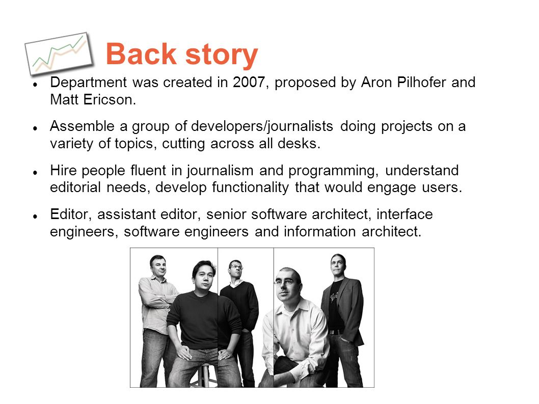 Back story Department was created in 2007, proposed by Aron Pilhofer and Matt Ericson. Assemble a group of developers/journalists doing projects on a