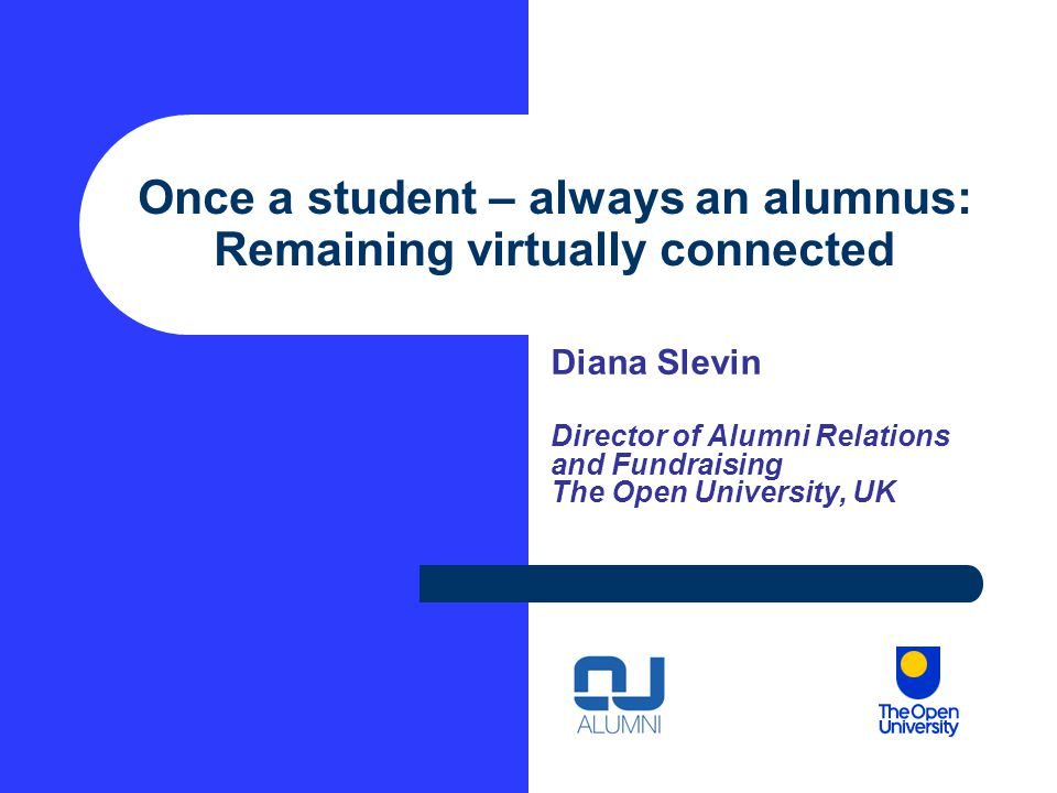 Once a student – always an alumnus: Remaining virtually connected Diana Slevin Director of Alumni Relations and Fundraising The Open University, UK