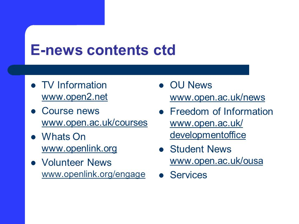 E-news contents ctd TV Information www.open2.net www.open2.net Course news www.open.ac.uk/courses www.open.ac.uk/courses Whats On www.openlink.org Volunteer News www.openlink.org/engage www.openlink.org/engage OU News www.open.ac.uk/news Freedom of Information www.open.ac.uk/ developmentoffice www.open.ac.uk/ developmentoffice Student News www.open.ac.uk/ousa www.open.ac.uk/ousa Services