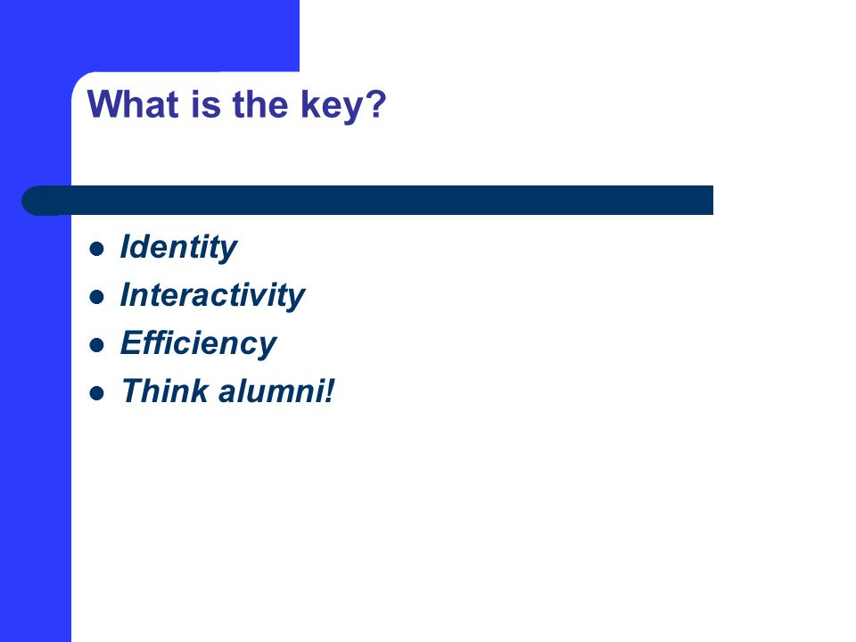 What is the key? Identity Interactivity Efficiency Think alumni!