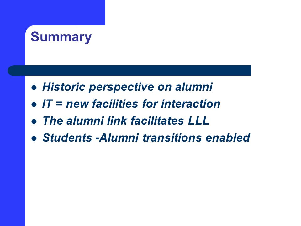 Summary Historic perspective on alumni IT = new facilities for interaction The alumni link facilitates LLL Students -Alumni transitions enabled