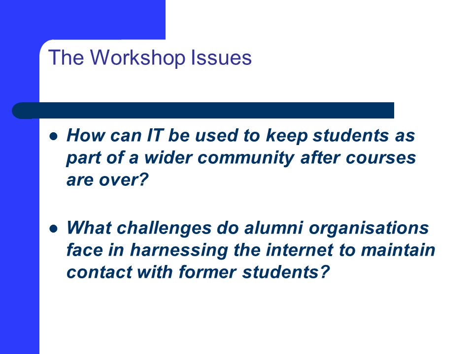 The Workshop Issues How can IT be used to keep students as part of a wider community after courses are over.