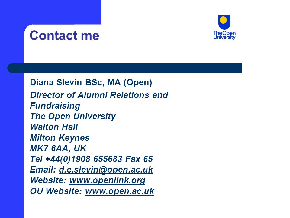 Contact me Diana Slevin BSc, MA (Open) Director of Alumni Relations and Fundraising The Open University Walton Hall Milton Keynes MK7 6AA, UK Tel +44(0)1908 655683 Fax 65 Email: d.e.slevin@open.ac.uk Website: www.openlink.org OU Website: www.open.ac.ukd.e.slevin@open.ac.ukwww.openlink.orgwww.open.ac.uk