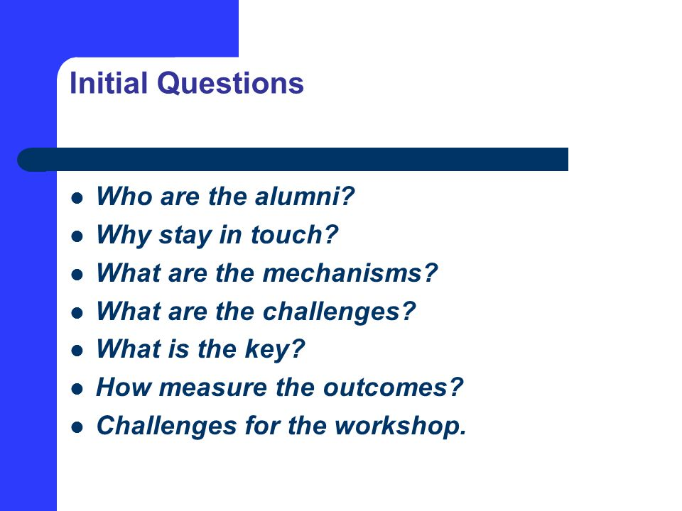 Initial Questions Who are the alumni.Why stay in touch.