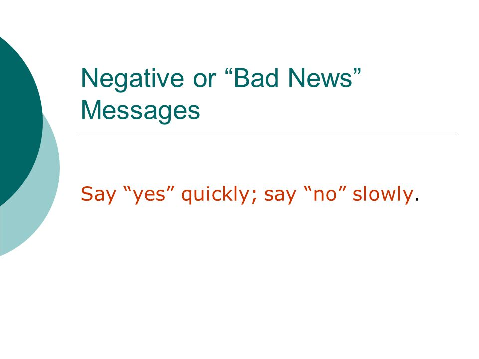 Negative or Bad News Messages Say yes quickly; say no slowly.