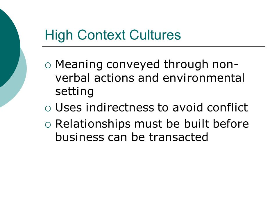 High Context Cultures Meaning conveyed through non- verbal actions and environmental setting Uses indirectness to avoid conflict Relationships must be