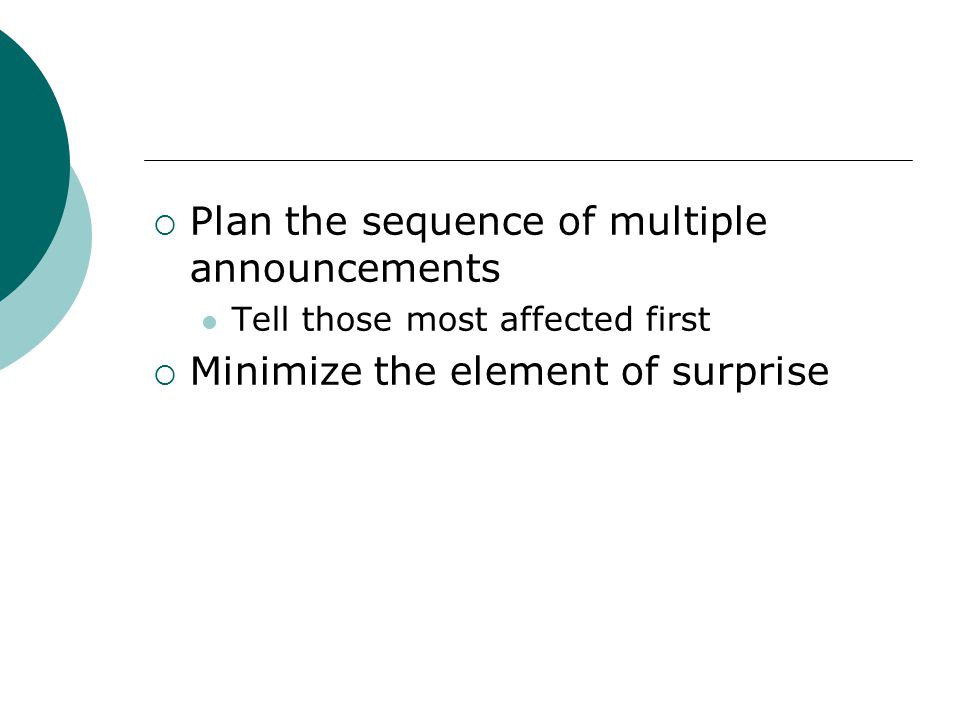 Plan the sequence of multiple announcements Tell those most affected first Minimize the element of surprise