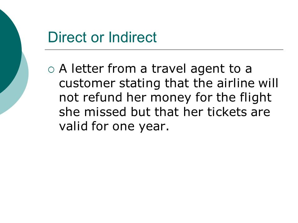 Direct or Indirect A letter from a travel agent to a customer stating that the airline will not refund her money for the flight she missed but that he