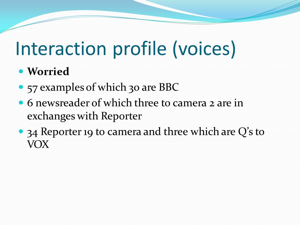 Interaction profile (voices) Worried 57 examples of which 30 are BBC 6 newsreader of which three to camera 2 are in exchanges with Reporter 34 Reporter 19 to camera and three which are Qs to VOX