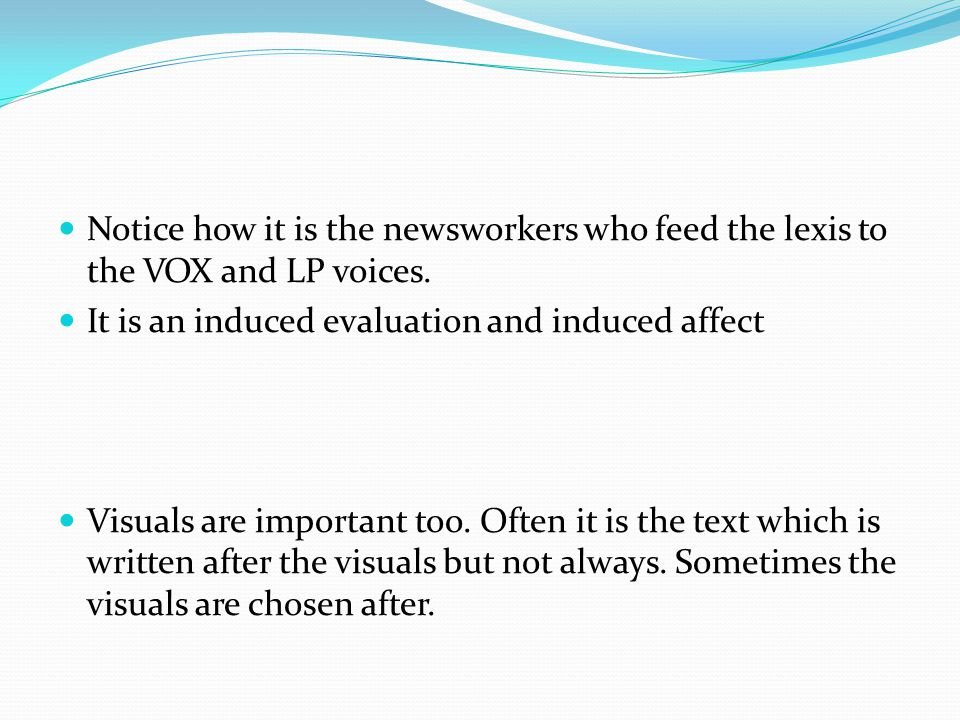 Notice how it is the newsworkers who feed the lexis to the VOX and LP voices. It is an induced evaluation and induced affect Visuals are important too