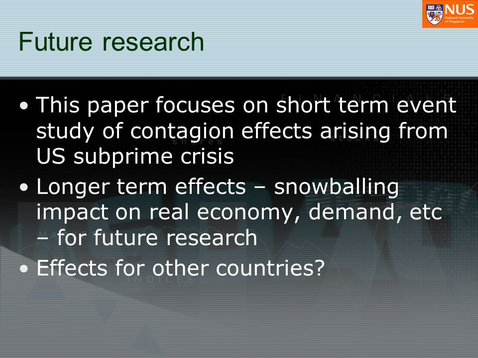 Future research This paper focuses on short term event study of contagion effects arising from US subprime crisis Longer term effects – snowballing im