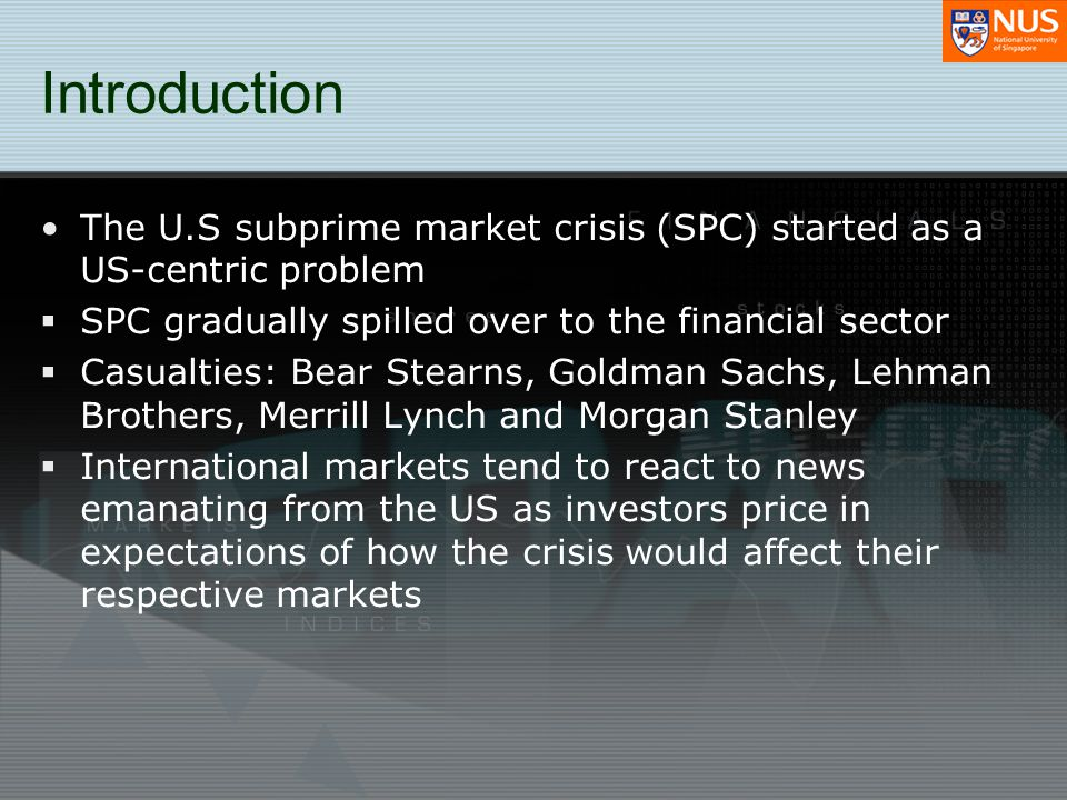Introduction The U.S subprime market crisis (SPC) started as a US-centric problem SPC gradually spilled over to the financial sector Casualties: Bear