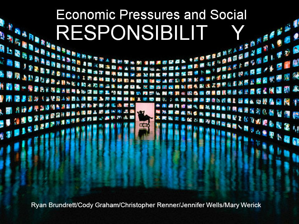 The Media and Economic Pressures Ryan Brundrett/Cody Graham/Christopher Renner/Jennifer Wells/Mary Werick
