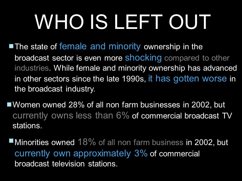 WHO IS LEFT OUT The state of female and minority ownership in the broadcast sector is even more shocking compared to other industries. While female an