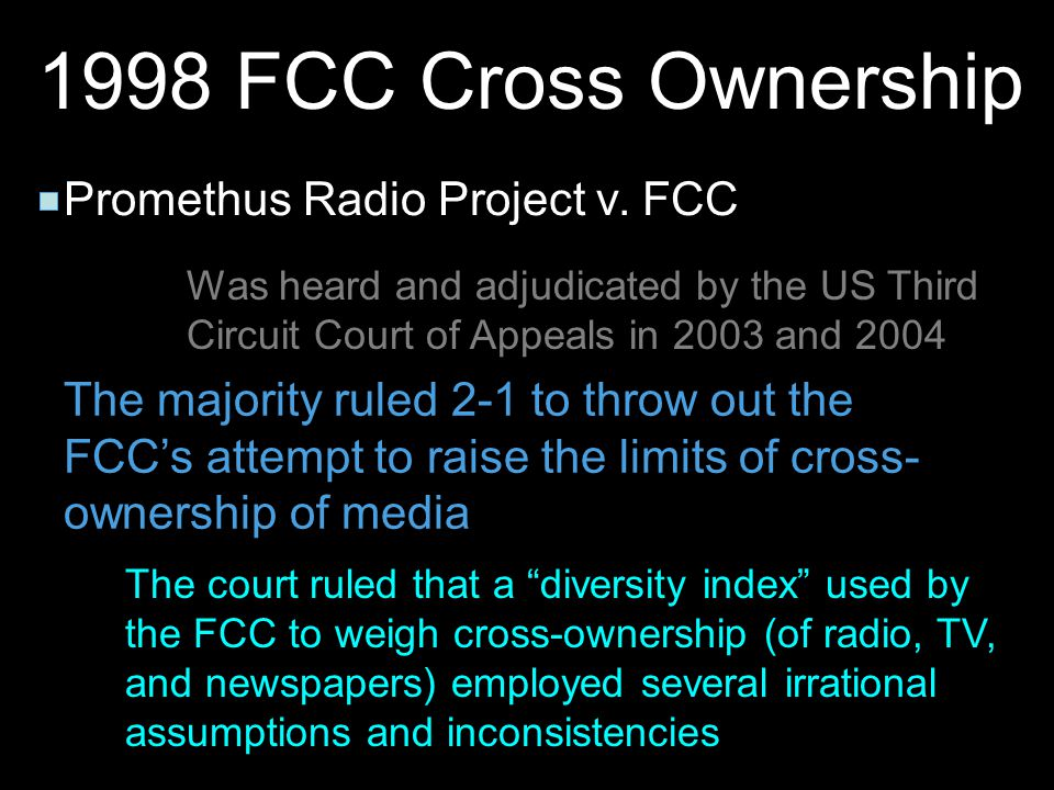 1998 FCC Cross Ownership Promethus Radio Project v. FCC Was heard and adjudicated by the US Third Circuit Court of Appeals in 2003 and 2004 The majori