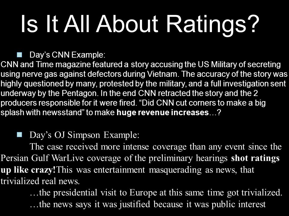 Is It All About Ratings? Days CNN Example: CNN and Time magazine featured a story accusing the US Military of secreting using nerve gas against defect