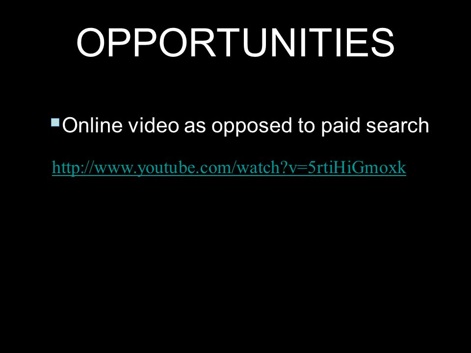 Online video as opposed to paid search - http://www.youtube.com/watch?v=5rtiHiGmoxk http://www.youtube.com/watch?v=5rtiHiGmoxk OPPORTUNITIES