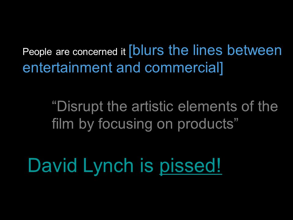 People are concerned it [blurs the lines between entertainment and commercial] Disrupt the artistic elements of the film by focusing on products David