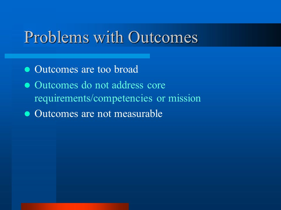 Problems with Outcomes Outcomes are too broad Outcomes do not address core requirements/competencies or mission Outcomes are not measurable