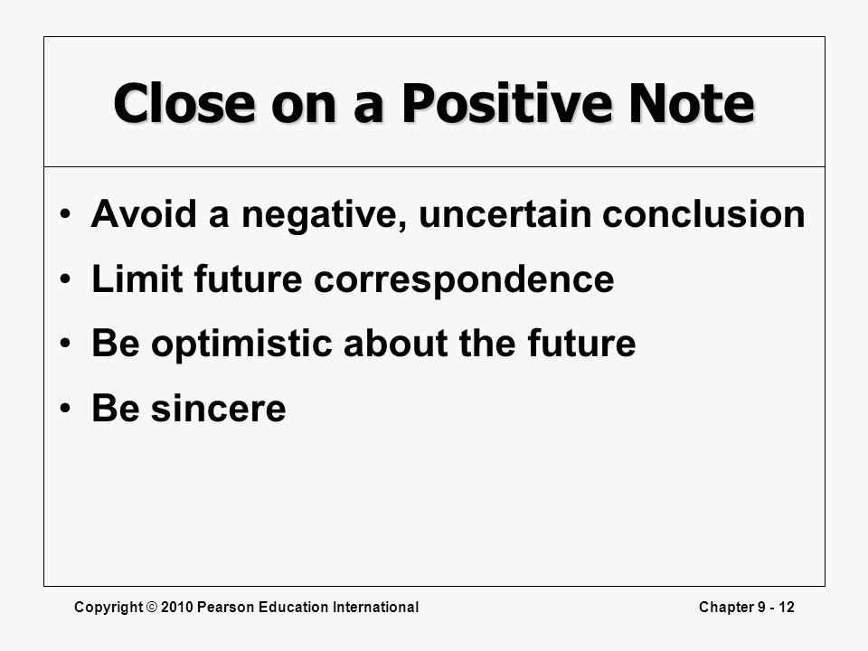 Copyright © 2010 Pearson Education InternationalChapter 9 - 12 Close on a Positive Note Avoid a negative, uncertain conclusion Limit future correspond
