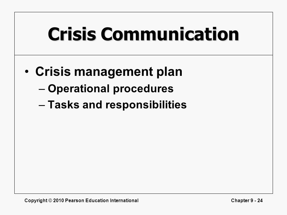 Copyright © 2010 Pearson Education InternationalChapter 9 - 24 Crisis Communication Crisis management plan –Operational procedures –Tasks and responsi