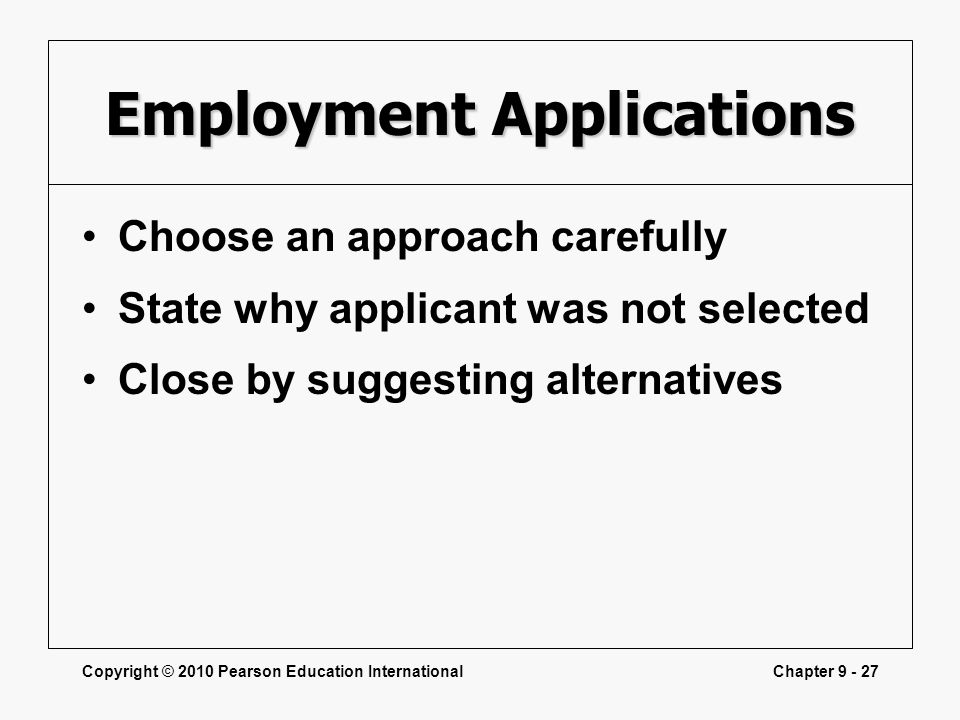 Copyright © 2010 Pearson Education InternationalChapter 9 - 27 Employment Applications Choose an approach carefully State why applicant was not select