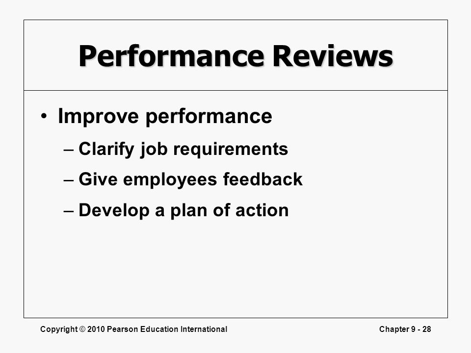 Copyright © 2010 Pearson Education InternationalChapter 9 - 28 Performance Reviews Improve performance –Clarify job requirements –Give employees feedb
