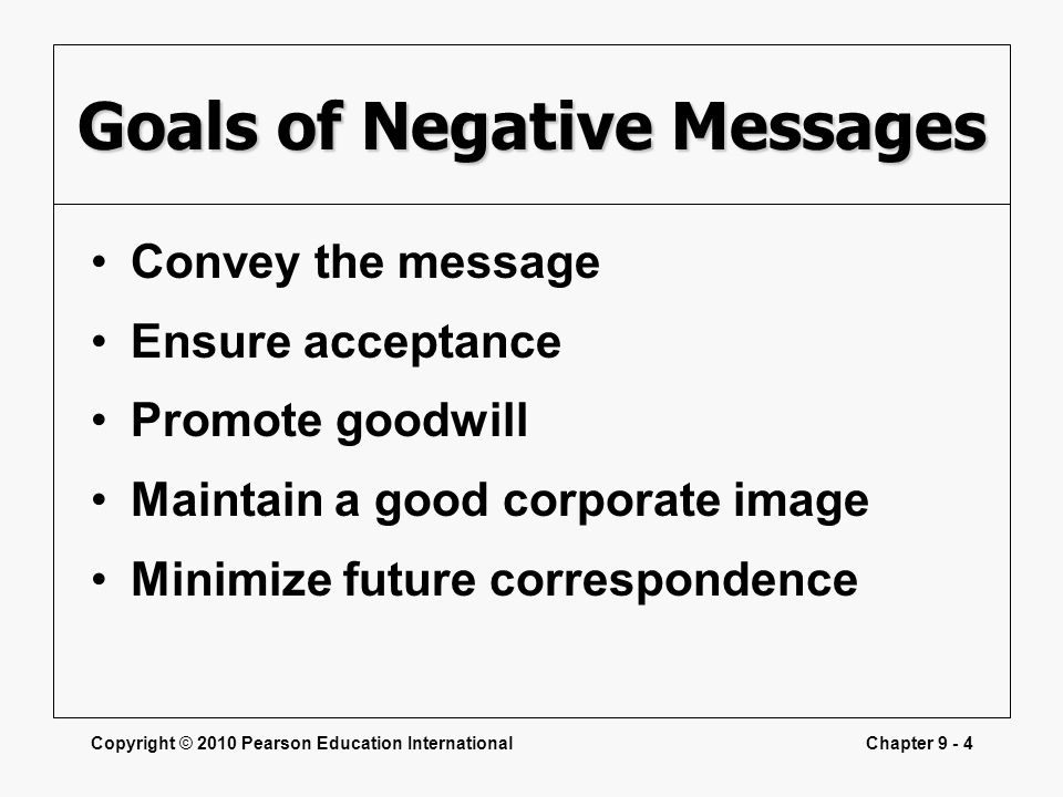Copyright © 2010 Pearson Education InternationalChapter 9 - 4 Goals of Negative Messages Convey the message Ensure acceptance Promote goodwill Maintai