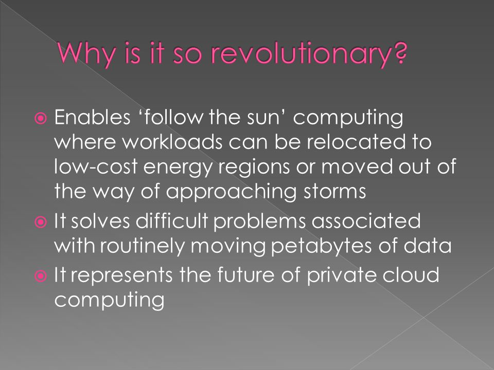 Enables follow the sun computing where workloads can be relocated to low-cost energy regions or moved out of the way of approaching storms It solves d