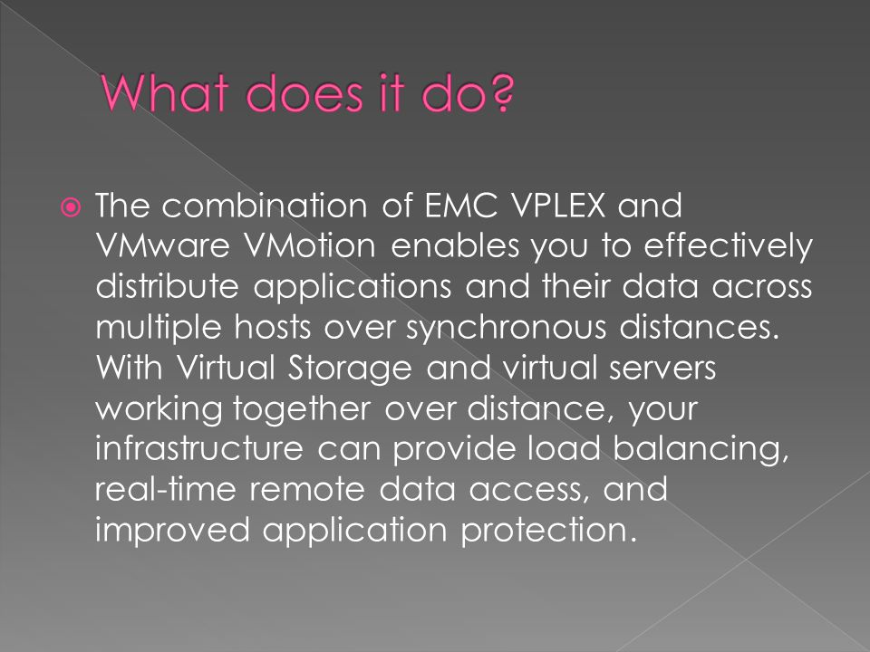 The combination of EMC VPLEX and VMware VMotion enables you to effectively distribute applications and their data across multiple hosts over synchrono