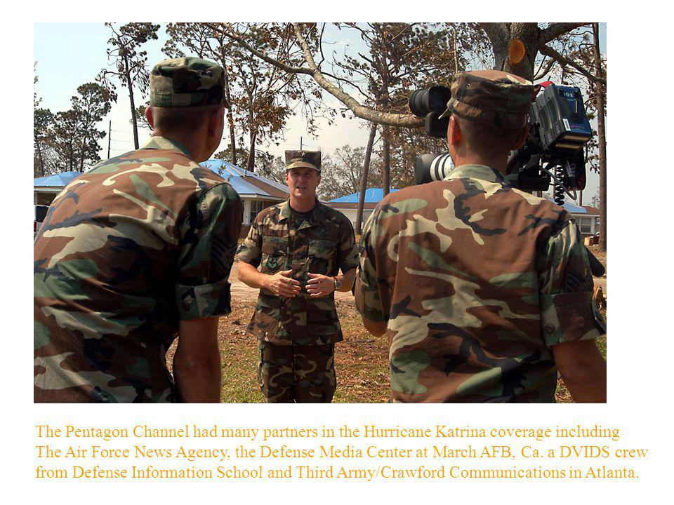The Pentagon Channel had many partners in the Hurricane Katrina coverage including The Air Force News Agency, the Defense Media Center at March AFB, Ca.