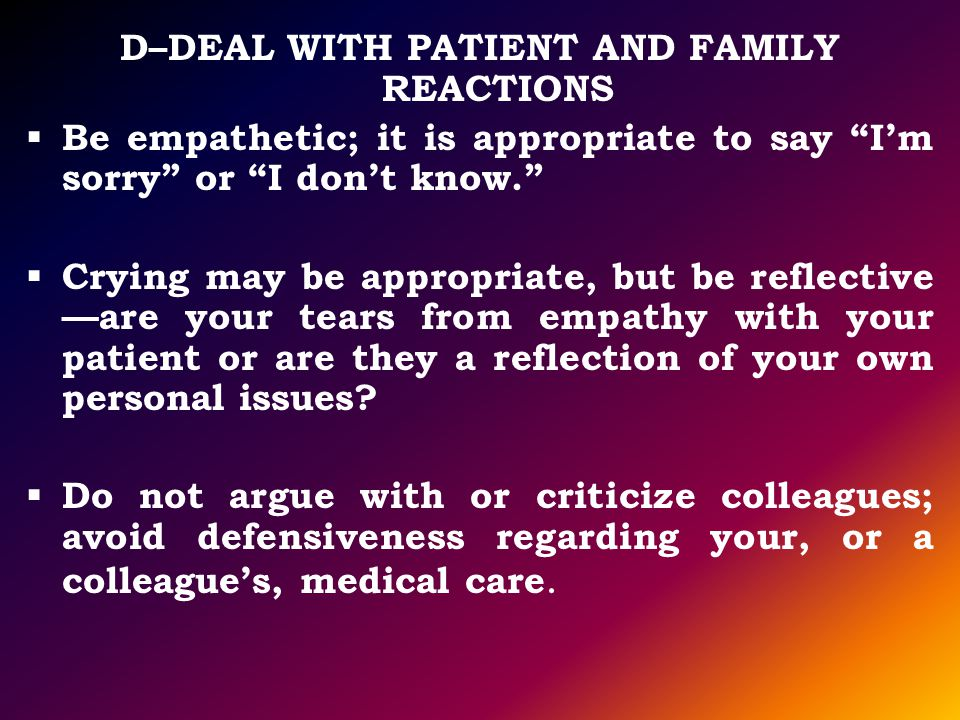 D–DEAL WITH PATIENT AND FAMILY REACTIONS Be empathetic; it is appropriate to say Im sorry or I dont know. Crying may be appropriate, but be reflective