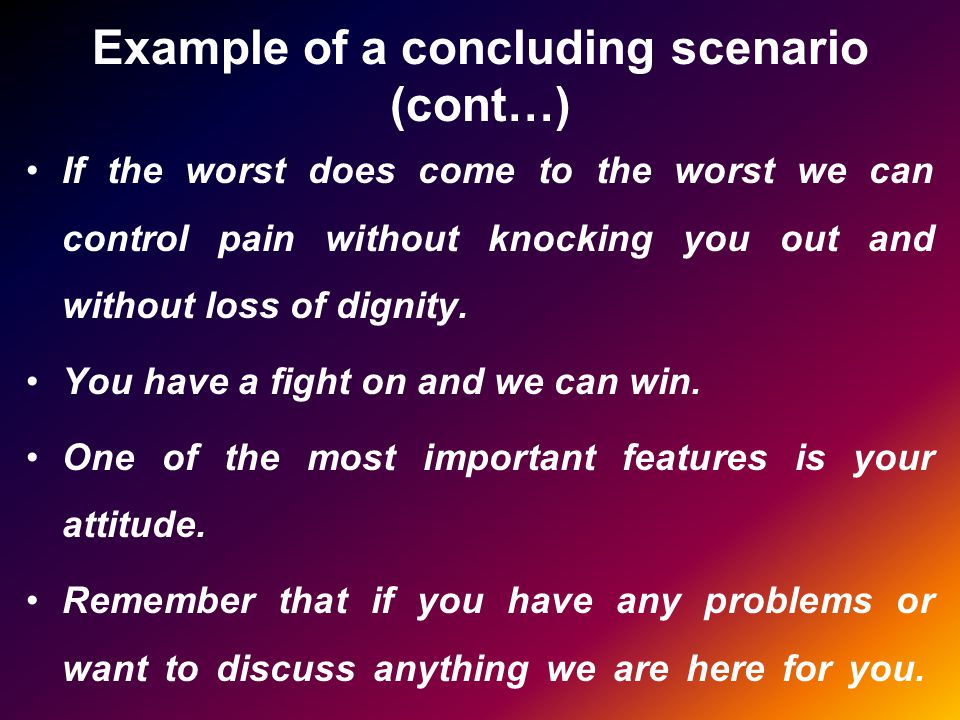 Example of a concluding scenario (cont…) If the worst does come to the worst we can control pain without knocking you out and without loss of dignity.